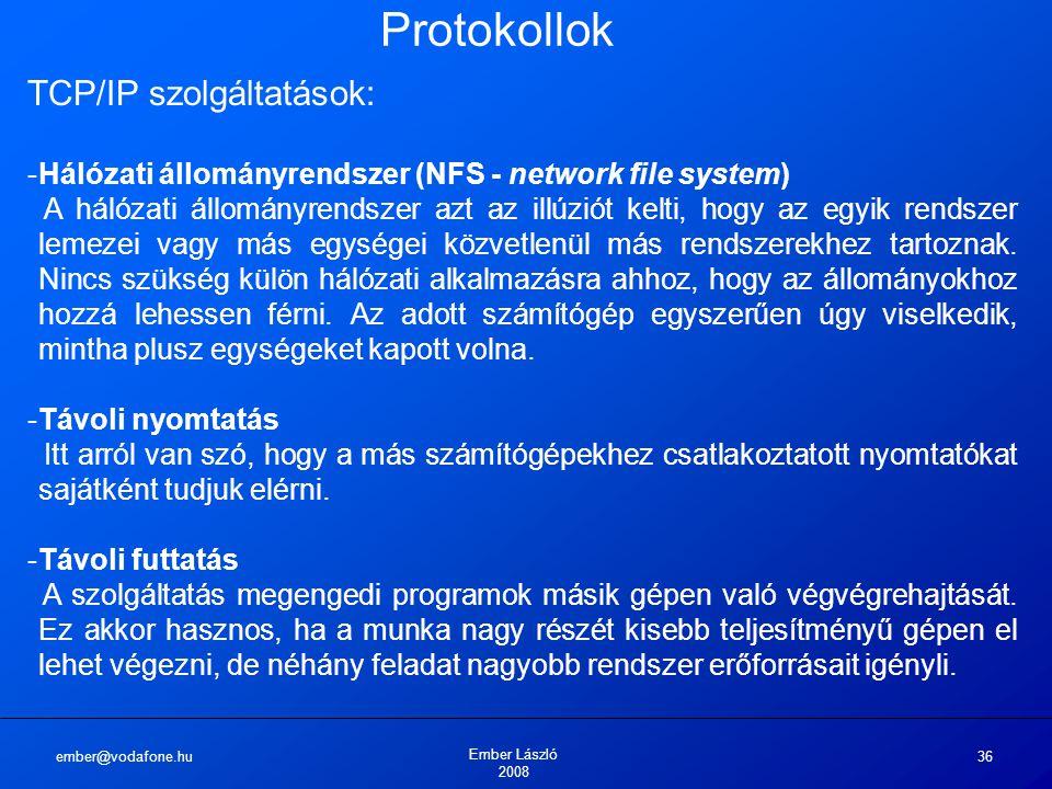 ember@vodafone.hu Ember László 2008 36 Protokollok TCP/IP szolgáltatások: -Hálózati állományrendszer (NFS - network file system) A hálózati állományrendszer azt az illúziót kelti, hogy az egyik rendszer lemezei vagy más egységei közvetlenül más rendszerekhez tartoznak.
