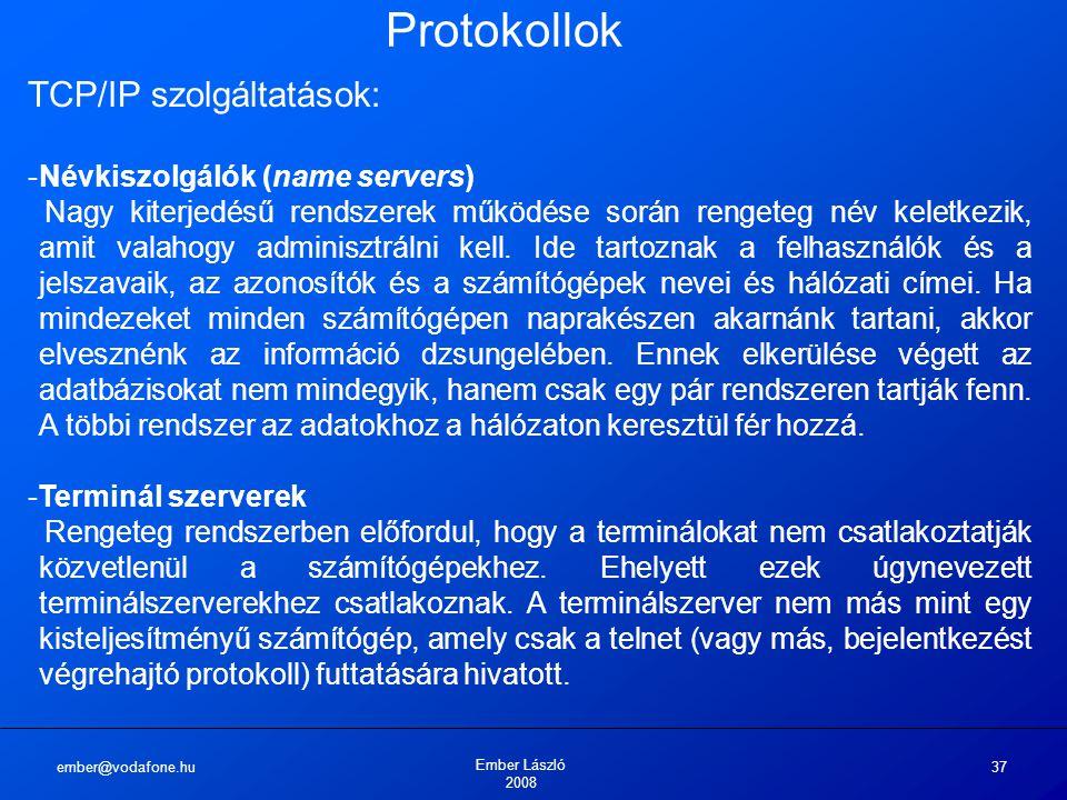ember@vodafone.hu Ember László 2008 37 Protokollok TCP/IP szolgáltatások: -Névkiszolgálók (name servers) Nagy kiterjedésű rendszerek működése során rengeteg név keletkezik, amit valahogy adminisztrálni kell.