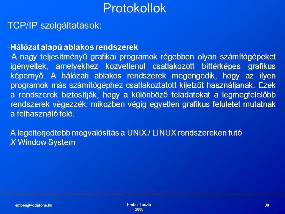ember@vodafone.hu Ember László 2008 38 Protokollok TCP/IP szolgáltatások: -Hálózat alapú ablakos rendszerek A nagy teljesítményű grafikai programok régebben olyan számítógépeket igényeltek, amelyekhez közvetlenül csatlakozott bittérképes grafikus képernyő.