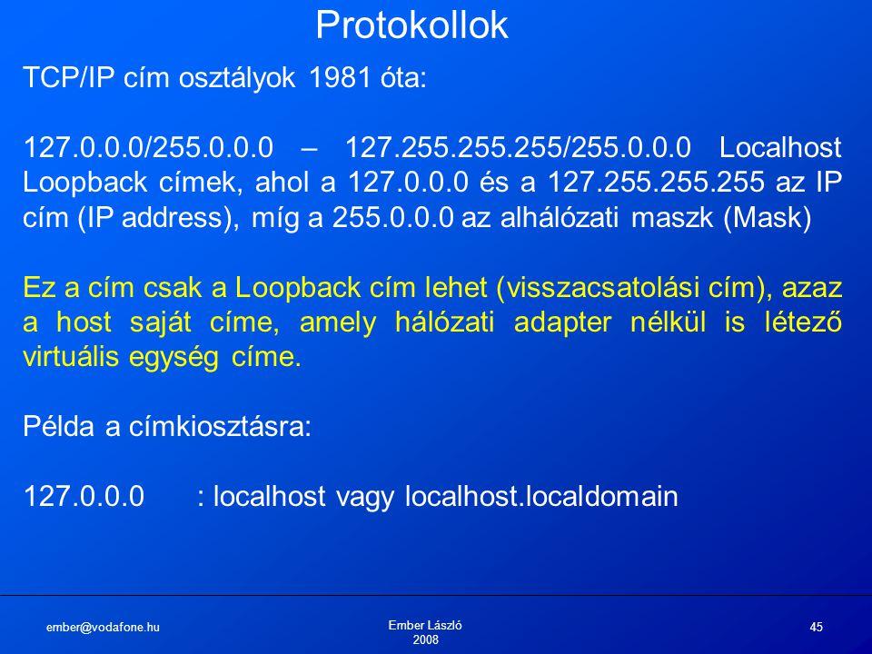 ember@vodafone.hu Ember László 2008 45 Protokollok TCP/IP cím osztályok 1981 óta: 127.0.0.0/255.0.0.0 – 127.255.255.255/255.0.0.0 Localhost Loopback címek, ahol a 127.0.0.0 és a 127.255.255.255 az IP cím (IP address), míg a 255.0.0.0 az alhálózati maszk (Mask) Ez a cím csak a Loopback cím lehet (visszacsatolási cím), azaz a host saját címe, amely hálózati adapter nélkül is létező virtuális egység címe.