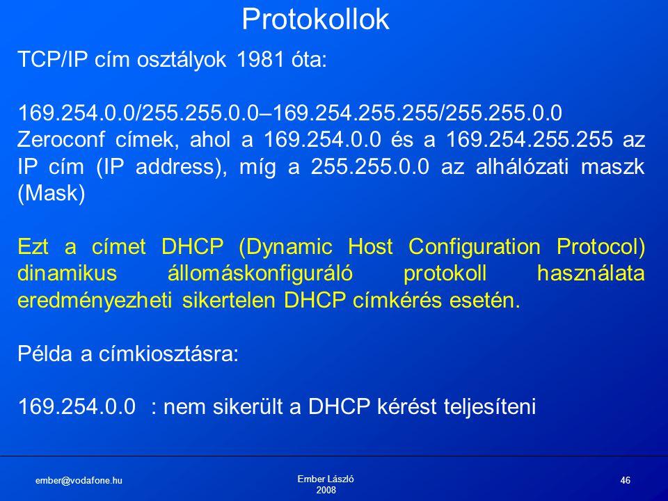 ember@vodafone.hu Ember László 2008 46 Protokollok TCP/IP cím osztályok 1981 óta: 169.254.0.0/255.255.0.0–169.254.255.255/255.255.0.0 Zeroconf címek, ahol a 169.254.0.0 és a 169.254.255.255 az IP cím (IP address), míg a 255.255.0.0 az alhálózati maszk (Mask) Ezt a címet DHCP (Dynamic Host Configuration Protocol) dinamikus állomáskonfiguráló protokoll használata eredményezheti sikertelen DHCP címkérés esetén.