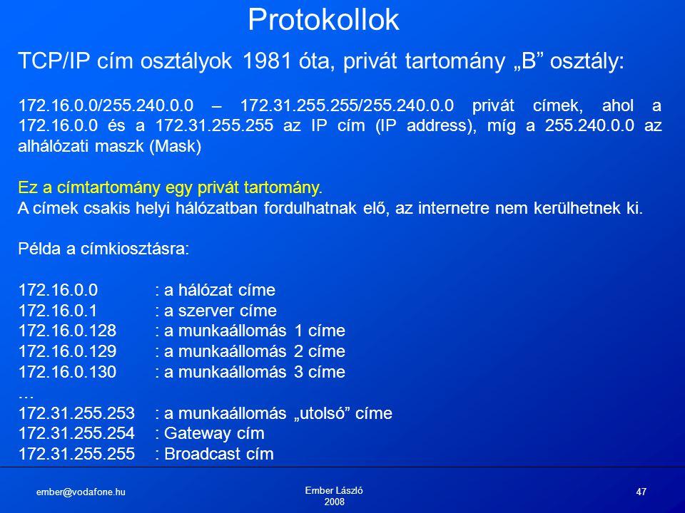 """ember@vodafone.hu Ember László 2008 47 Protokollok TCP/IP cím osztályok 1981 óta, privát tartomány """"B osztály: 172.16.0.0/255.240.0.0 – 172.31.255.255/255.240.0.0 privát címek, ahol a 172.16.0.0 és a 172.31.255.255 az IP cím (IP address), míg a 255.240.0.0 az alhálózati maszk (Mask) Ez a címtartomány egy privát tartomány."""
