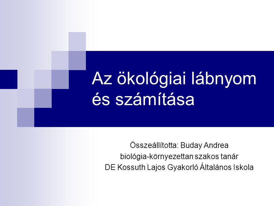 Az ökológiai lábnyom és számítása Összeállította: Buday Andrea biológia-környezettan szakos tanár DE Kossuth Lajos Gyakorló Általános Iskola