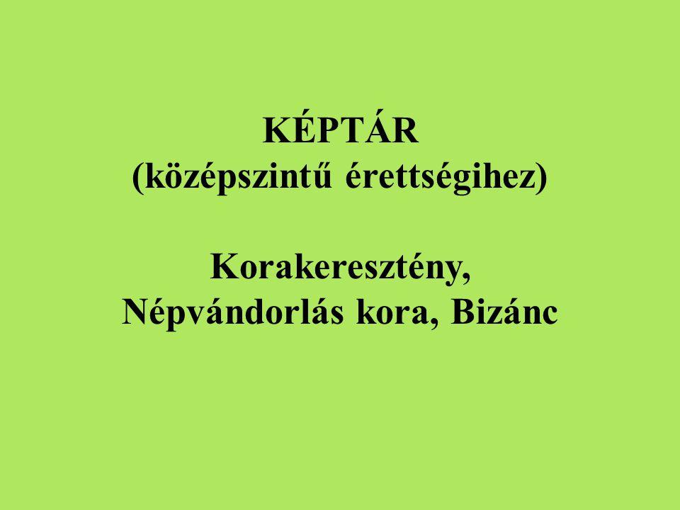 KÉPTÁR (középszintű érettségihez) Korakeresztény, Népvándorlás kora, Bizánc