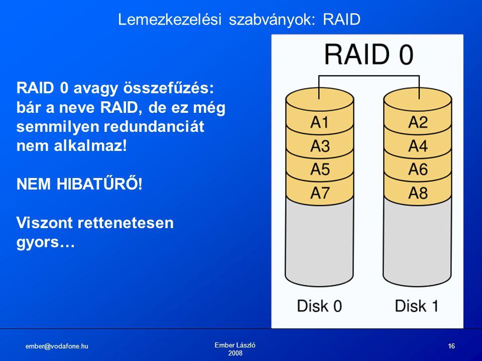 ember@vodafone.hu Ember László 2008 16 Lemezkezelési szabványok: RAID RAID 0 avagy összefűzés: bár a neve RAID, de ez még semmilyen redundanciát nem a
