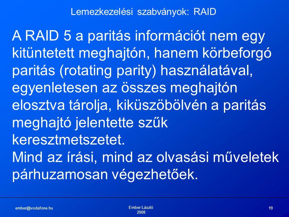 ember@vodafone.hu Ember László 2008 19 Lemezkezelési szabványok: RAID A RAID 5 a paritás információt nem egy kitüntetett meghajtón, hanem körbeforgó p