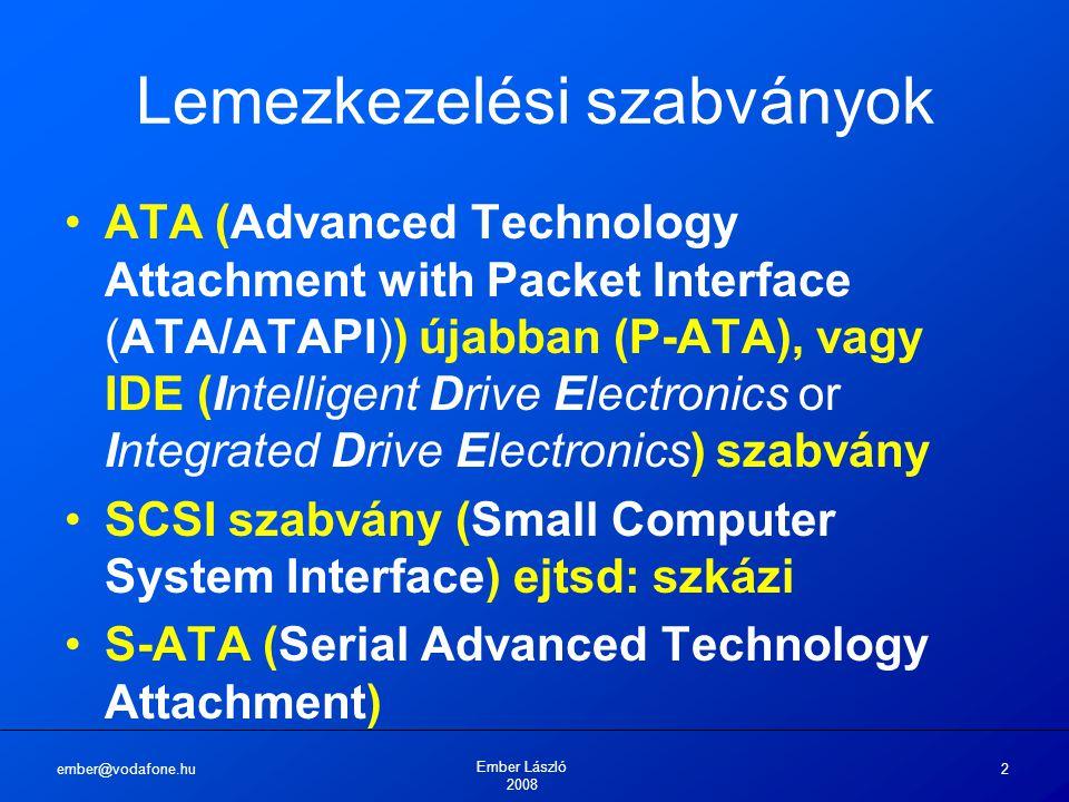 ember@vodafone.hu Ember László 2008 3 Lemezkezelési szabványok ATA (P-ATA) 1986-ban fejlesztette ki a Western Digital Busz: 16 bites Sávszélesség: 16MB/s eredetileg, majd továbbfejlesztették 33MB/s, 66MB/s Maximum 2 db egység 1 csatlakozón (Master/Slave) Protokoll: párhuzamos adatátvitel Kábel: 40 eres szalagkábel