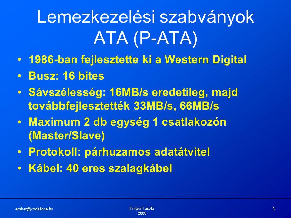 ember@vodafone.hu Ember László 2008 4 Lemezkezelési szabványok ATA-2 vagy EIDE 1996-ban fejlesztette ki a Western Digital Busz: 16 bites Sávszélesség: 100MB/s, 133MB/s Maximum 2 db egység 1 csatlakozón (Master/Slave) Protokoll: párhuzamos adatátvitel Kábel: 80 eres szalagkábel Maximum 137 Gigabyte méretű merevlemez!