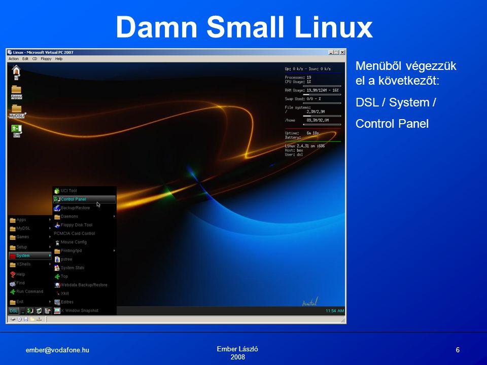 ember@vodafone.hu Ember László 2008 6 Damn Small Linux Menüből végezzük el a következőt: DSL / System / Control Panel