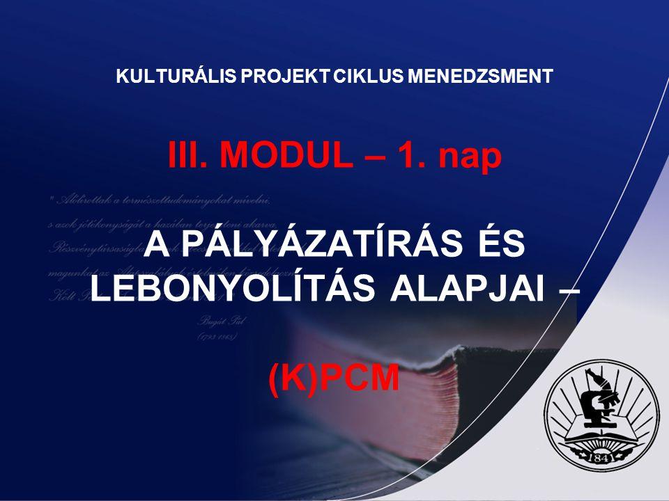 KULTURÁLIS PROJEKT CIKLUS MENEDZSMENT III. MODUL – 1. nap A PÁLYÁZATÍRÁS ÉS LEBONYOLÍTÁS ALAPJAI – (K)PCM