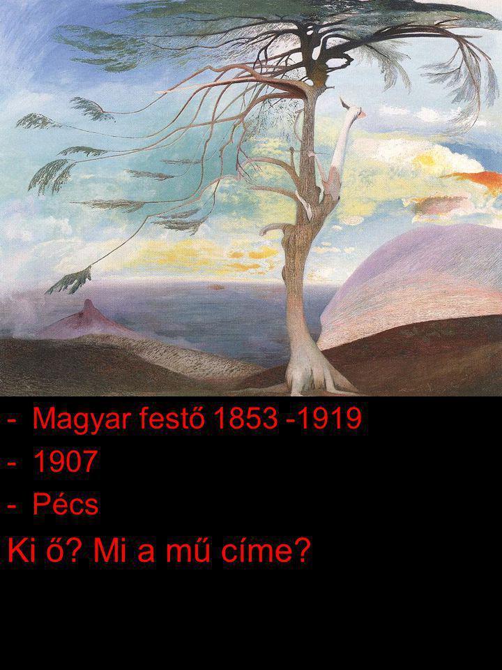 -Magyar festő 1853 -1919 -1907 -Pécs Ki ő? Mi a mű címe?