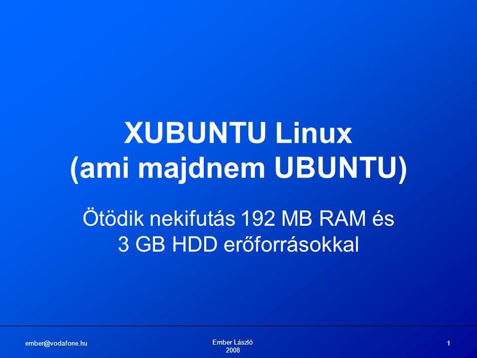 ember@vodafone.hu Ember László 2008 1 XUBUNTU Linux (ami majdnem UBUNTU) Ötödik nekifutás 192 MB RAM és 3 GB HDD erőforrásokkal
