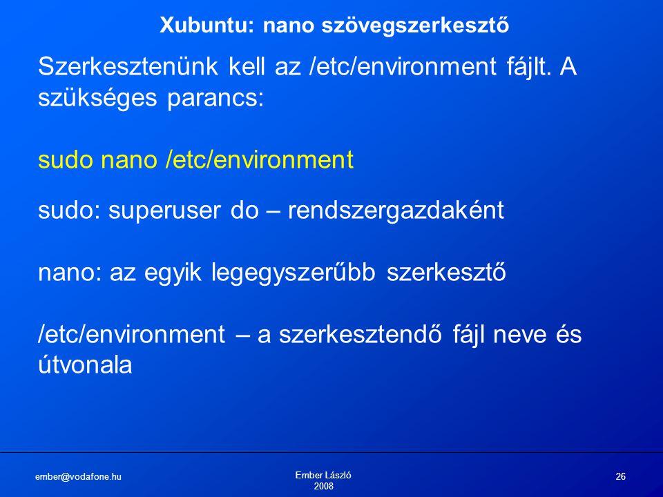ember@vodafone.hu Ember László 2008 26 Xubuntu: nano szövegszerkesztő Szerkesztenünk kell az /etc/environment fájlt.