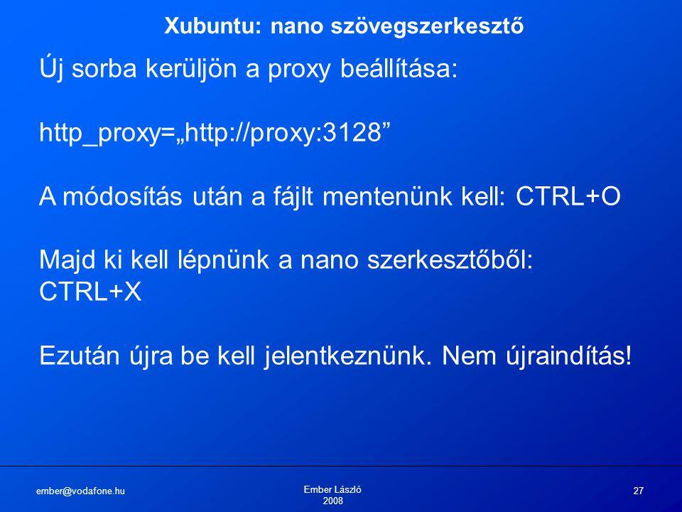 """ember@vodafone.hu Ember László 2008 27 Xubuntu: nano szövegszerkesztő Új sorba kerüljön a proxy beállítása: http_proxy=""""http://proxy:3128 A módosítás után a fájlt mentenünk kell: CTRL+O Majd ki kell lépnünk a nano szerkesztőből: CTRL+X Ezután újra be kell jelentkeznünk."""