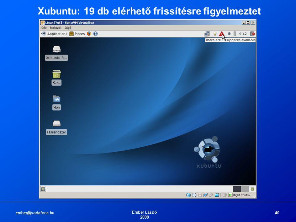 ember@vodafone.hu Ember László 2008 40 Xubuntu: 19 db elérhető frissítésre figyelmeztet