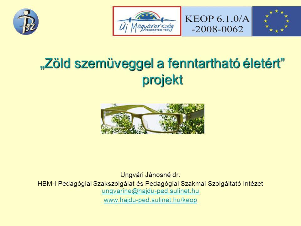 """""""Zöld szemüveggel a fenntartható életért"""" projekt Ungvári Jánosné dr. ungvarine@hajdu-ped.sulinet.hu ungvarine@hajdu-ped.sulinet.hu HBM-i Pedagógiai S"""