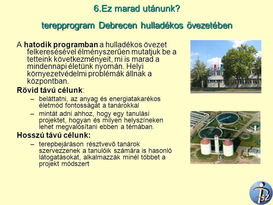 6.Ez marad utánunk? terepprogram Debrecen hulladékos övezetében A hatodik programban a hulladékos övezet felkeresésével élményszerűen mutatjuk be a te