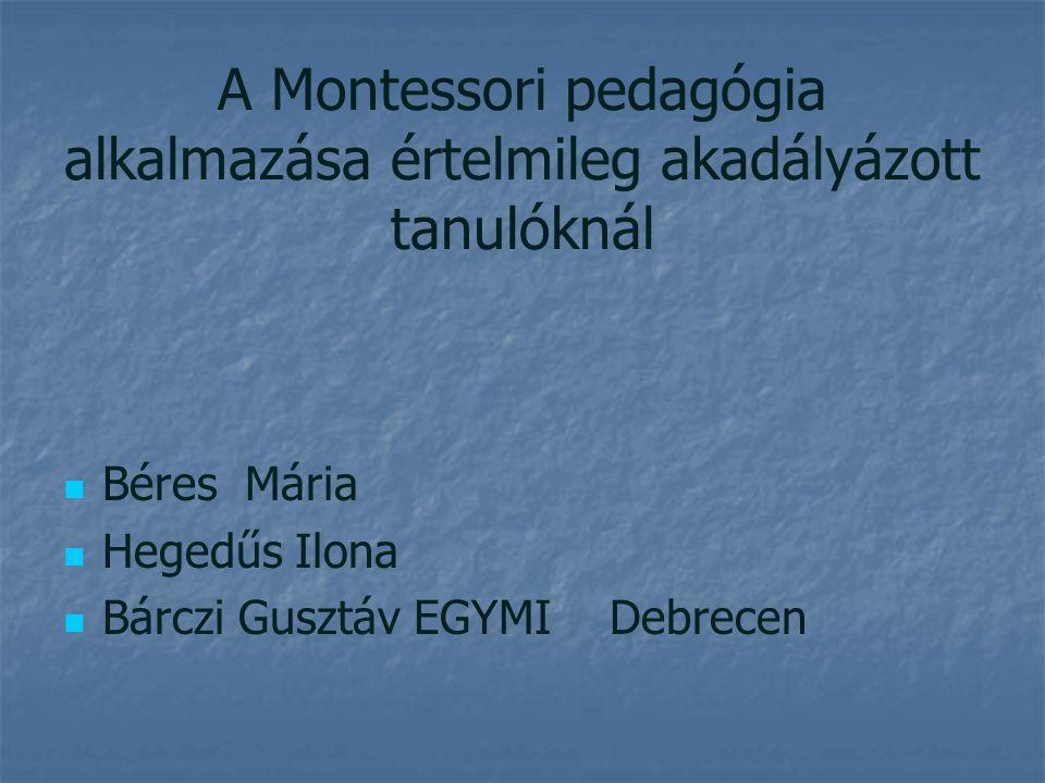 A Montessori pedagógia alkalmazása értelmileg akadályázott tanulóknál Béres Mária Hegedűs Ilona Bárczi Gusztáv EGYMI Debrecen