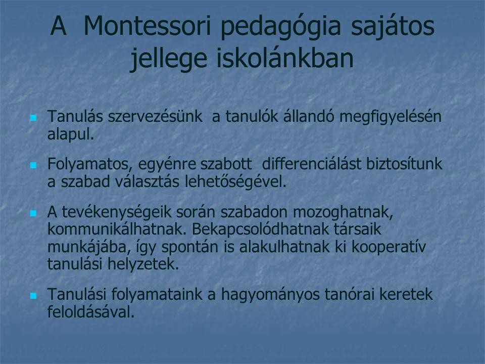 A Montessori pedagógia sajátos jellege iskolánkban Tanulás szervezésünk a tanulók állandó megfigyelésén alapul. Folyamatos, egyénre szabott differenci