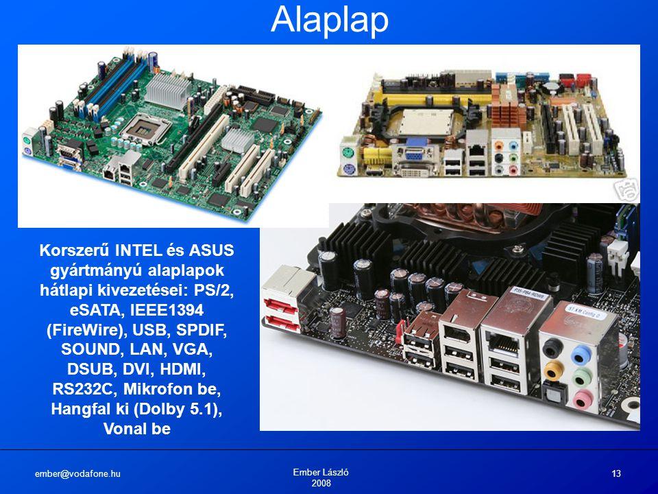 ember@vodafone.hu Ember László 2008 13 Alaplap Korszerű INTEL és ASUS gyártmányú alaplapok hátlapi kivezetései: PS/2, eSATA, IEEE1394 (FireWire), USB, SPDIF, SOUND, LAN, VGA, DSUB, DVI, HDMI, RS232C, Mikrofon be, Hangfal ki (Dolby 5.1), Vonal be