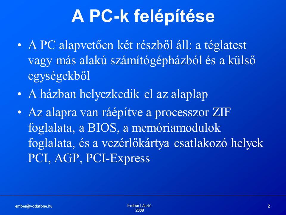 ember@vodafone.hu Ember László 2008 2 A PC-k felépítése A PC alapvetően két részből áll: a téglatest vagy más alakú számítógépházból és a külső egységekből A házban helyezkedik el az alaplap Az alapra van ráépítve a processzor ZIF foglalata, a BIOS, a memóriamodulok foglalata, és a vezérlőkártya csatlakozó helyek PCI, AGP, PCI-Express
