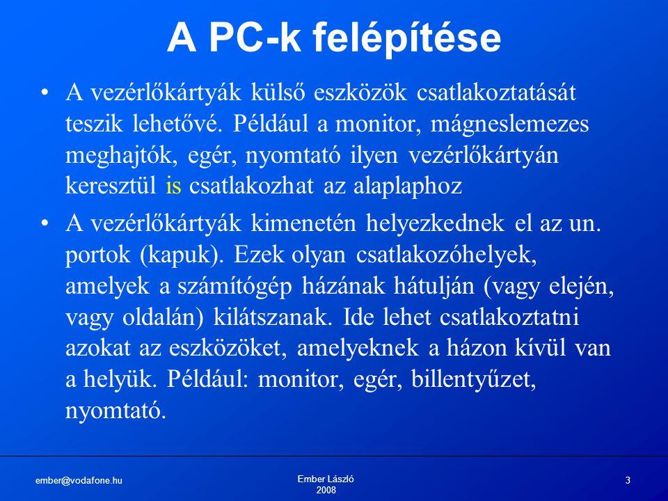 ember@vodafone.hu Ember László 2008 3 A PC-k felépítése A vezérlőkártyák külső eszközök csatlakoztatását teszik lehetővé. Például a monitor, mágneslem