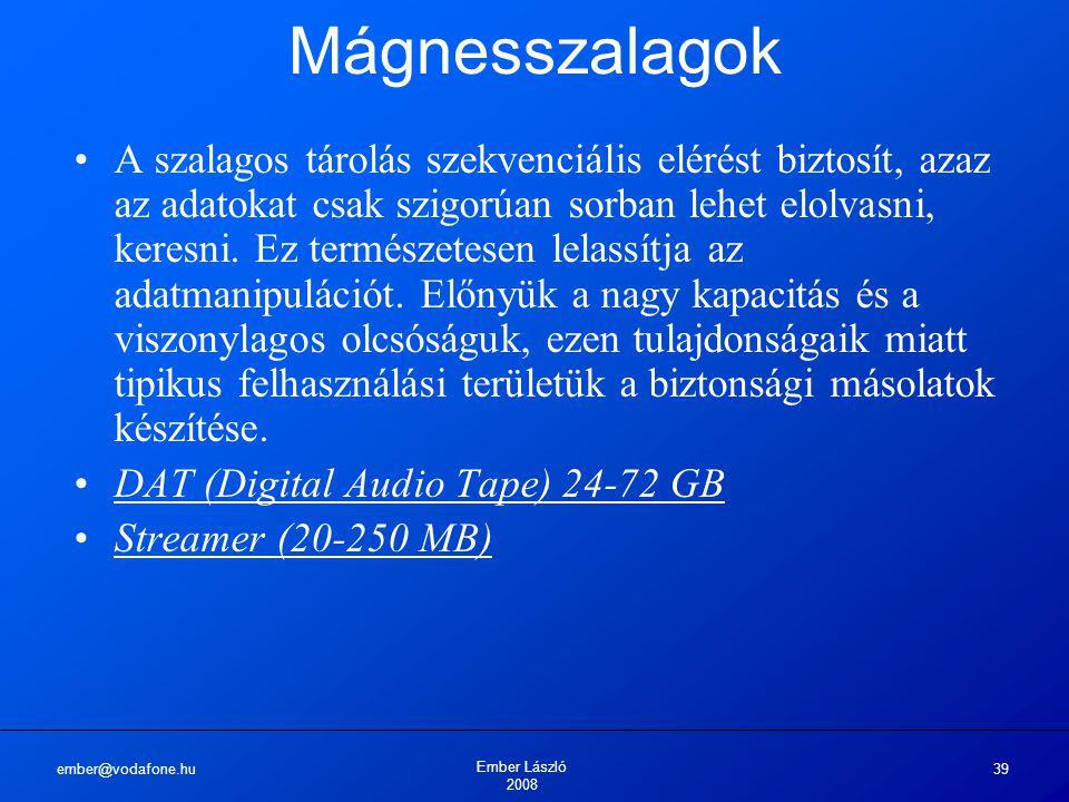 ember@vodafone.hu Ember László 2008 39 Mágnesszalagok A szalagos tárolás szekvenciális elérést biztosít, azaz az adatokat csak szigorúan sorban lehet elolvasni, keresni.