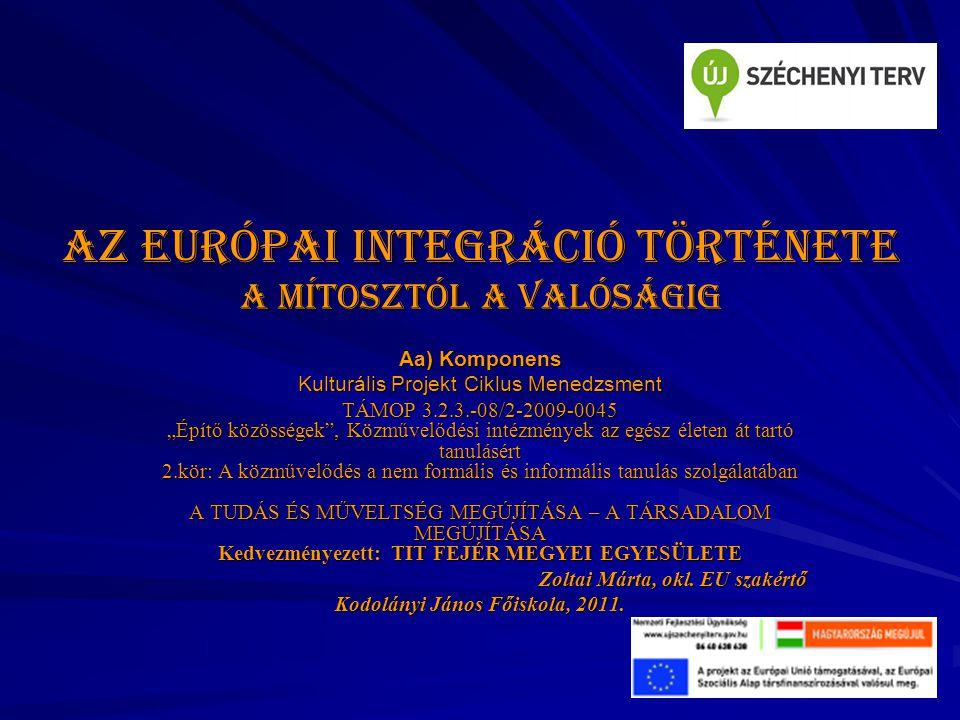 """Az európai integráció története A mítosztól a valóságig Aa) Komponens Kulturális Projekt Ciklus Menedzsment TÁMOP 3.2.3.-08/2-2009-0045 """"Építő közösségek , Közművelődési intézmények az egész életen át tartó tanulásért 2.kör: A közművelődés a nem formális és informális tanulás szolgálatában A TUDÁS ÉS MŰVELTSÉG MEGÚJÍTÁSA – A TÁRSADALOM MEGÚJÍTÁSA Kedvezményezett: TIT FEJÉR MEGYEI EGYESÜLETE Zoltai Márta, okl."""