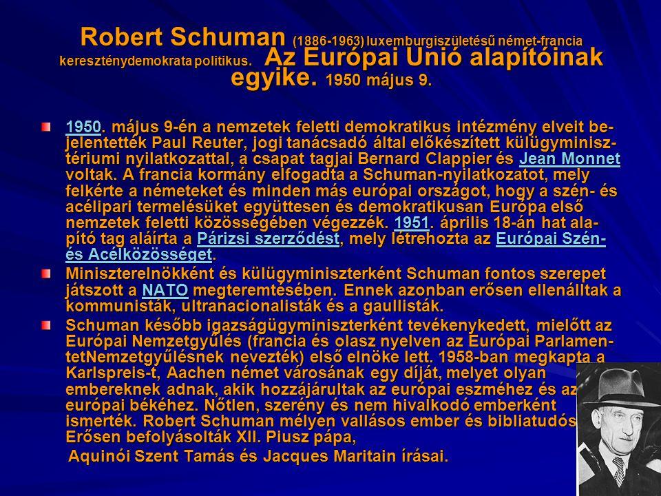 Robert Schuman (1886-1963) luxemburgiszületésű német-francia kereszténydemokrata politikus. Az Európai Unió alapítóinak egyike. 1950 május 9. 19501950