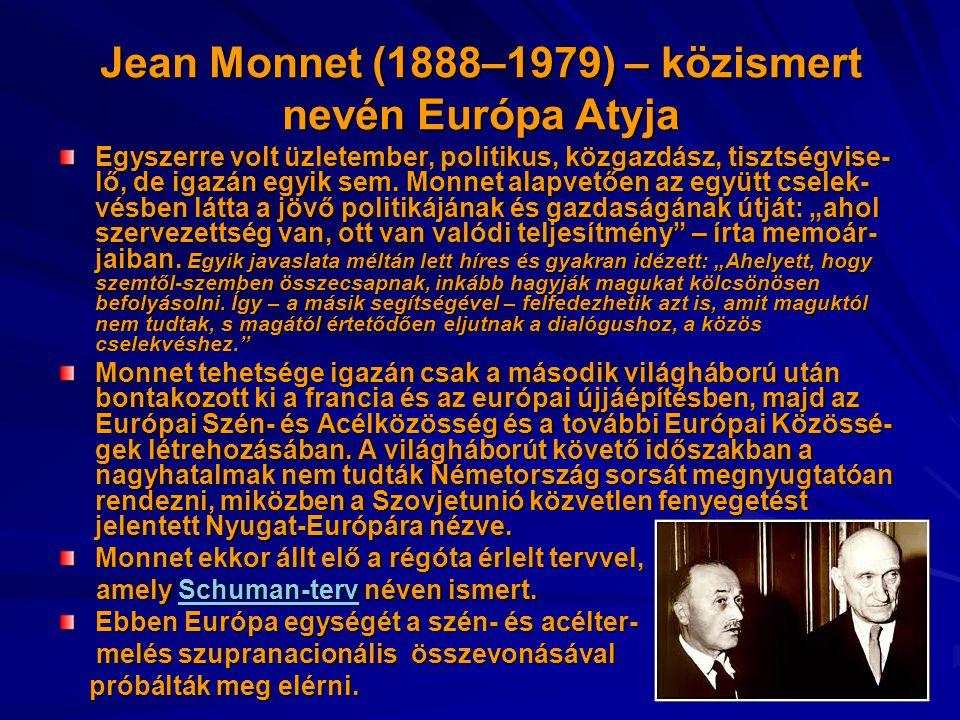Jean Monnet (1888–1979) – közismert nevén Európa Atyja Egyszerre volt üzletember, politikus, közgazdász, tisztségvise- lő, de igazán egyik sem.