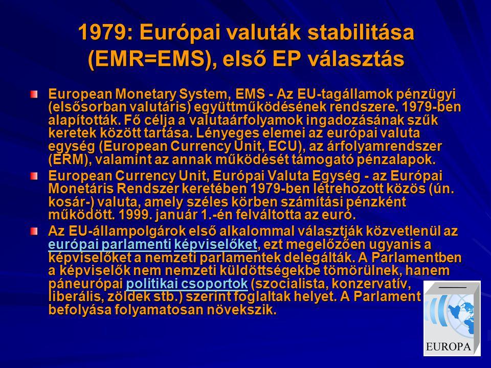 1979: Európai valuták stabilitása (EMR=EMS), első EP választás European Monetary System, EMS - Az EU-tagállamok pénzügyi (elsősorban valutáris) együttműködésének rendszere.