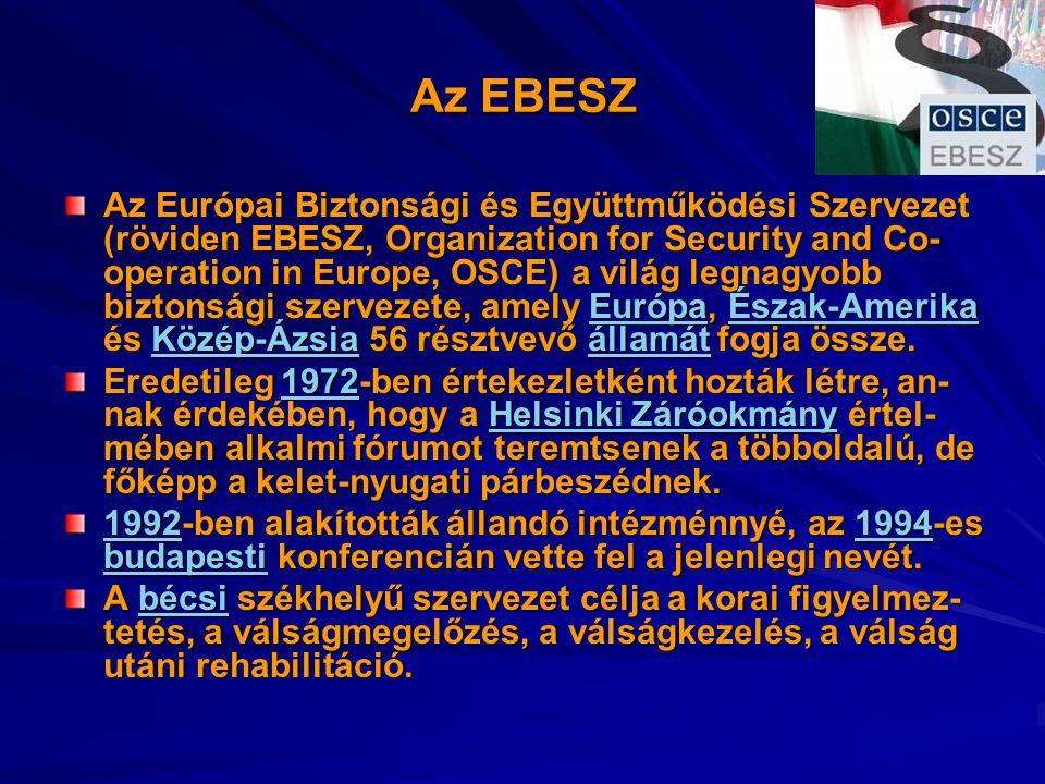 Az EBESZ Az Európai Biztonsági és Együttműködési Szervezet (röviden EBESZ, Organization for Security and Co- operation in Europe, OSCE) a világ legnagyobb biztonsági szervezete, amely Európa, Észak-Amerika és Közép-Ázsia 56 résztvevő államát fogja össze.