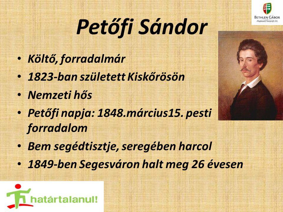 Petőfi Sándor Költő, forradalmár 1823-ban született Kiskőrösön Nemzeti hős Petőfi napja: 1848.március15. pesti forradalom Bem segédtisztje, seregében