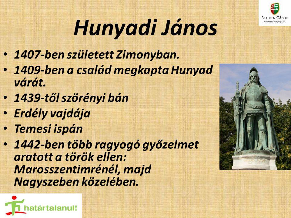 Hunyadi János 1407-ben született Zimonyban. 1409-ben a család megkapta Hunyad várát. 1439-től szörényi bán Erdély vajdája Temesi ispán 1442-ben több r
