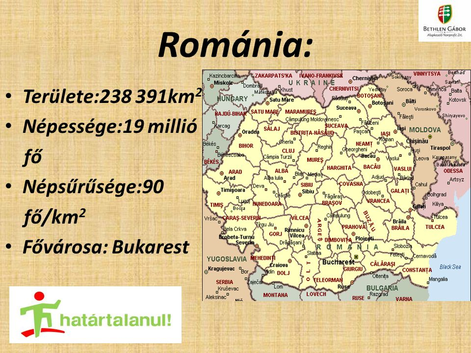 Románia: Területe:238 391km 2 Népessége:19 millió fő Népsűrűsége:90 fő/km 2 Fővárosa: Bukarest