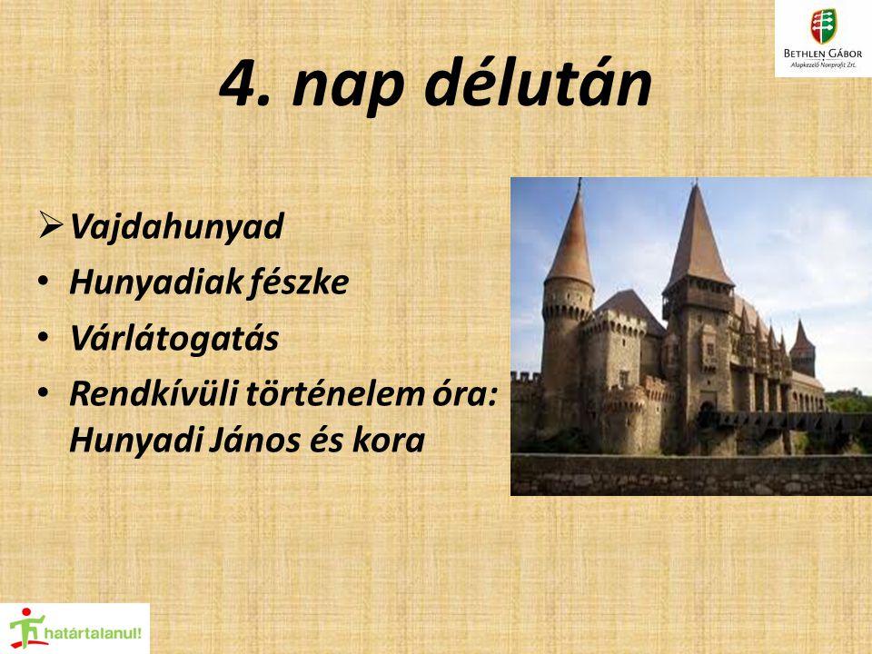 4. nap délután  Vajdahunyad Hunyadiak fészke Várlátogatás Rendkívüli történelem óra: Hunyadi János és kora