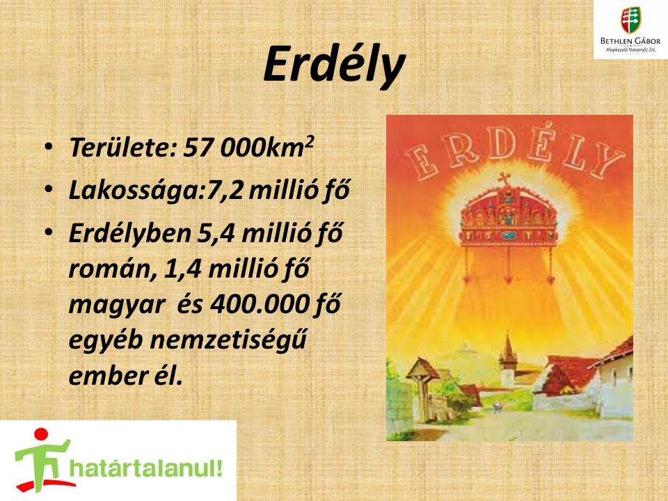 Erdély Területe: 57 000km 2 Lakossága:7,2 millió fő Erdélyben 5,4 millió fő román, 1,4 millió fő magyar és 400.000 fő egyéb nemzetiségű ember él.
