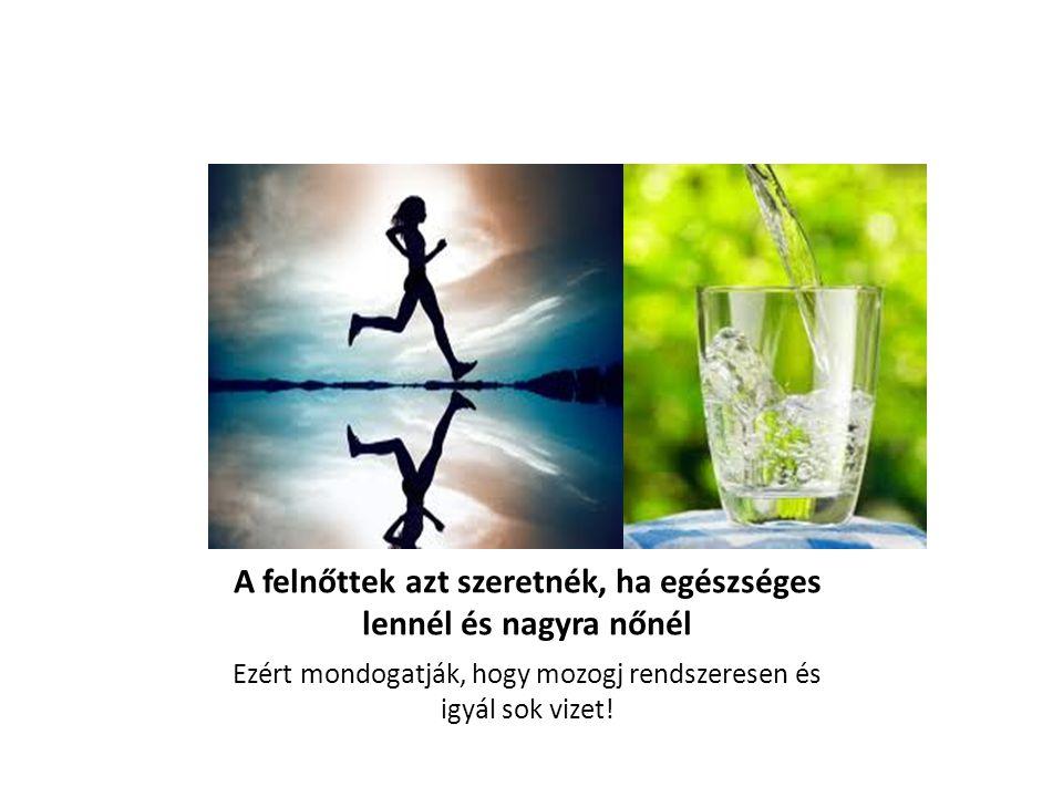 A felnőttek azt szeretnék, ha egészséges lennél és nagyra nőnél Ezért mondogatják, hogy mozogj rendszeresen és igyál sok vizet!