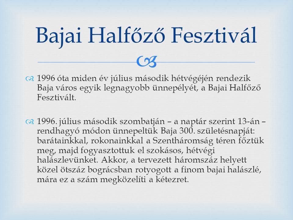   1996 óta miden év július második hétvégéjén rendezik Baja város egyik legnagyobb ünnepélyét, a Bajai Halfőző Fesztivált.  1996. július második sz