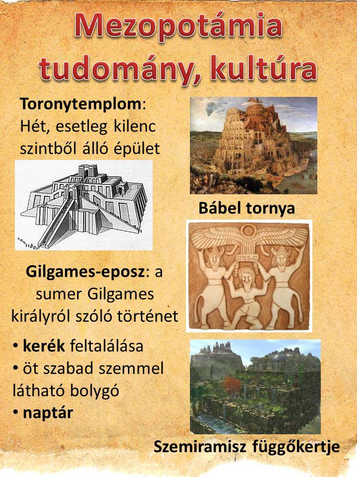 Toronytemplom: Hét, esetleg kilenc szintből álló épület Bábel tornya kerék feltalálása öt szabad szemmel látható bolygó naptár Gilgames-eposz: a sumer Gilgames királyról szóló történet Szemiramisz függőkertje
