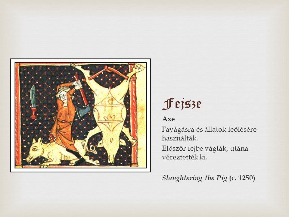 Fejsze Axe Favágásra és állatok leölésére használták. Először fejbe vágták, utána véreztették ki. Slaughtering the Pig (c. 1250)