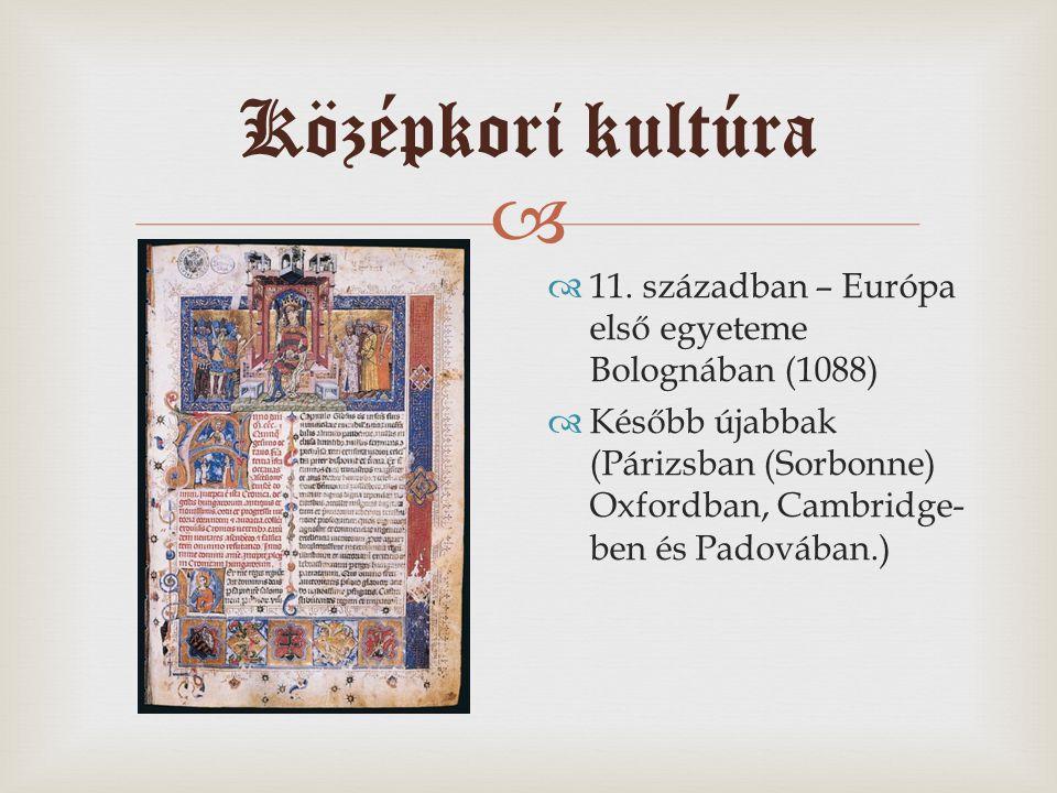 Középkori kultúra  11. században – Európa első egyeteme Bolognában (1088)  Később újabbak (Párizsban (Sorbonne) Oxfordban, Cambridge- ben és Padov