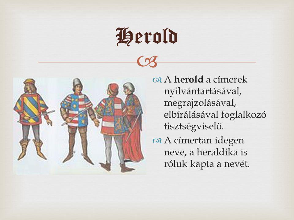  Herold  A herold a címerek nyilvántartásával, megrajzolásával, elbírálásával foglalkozó tisztségviselő.  A címertan idegen neve, a heraldika is ró