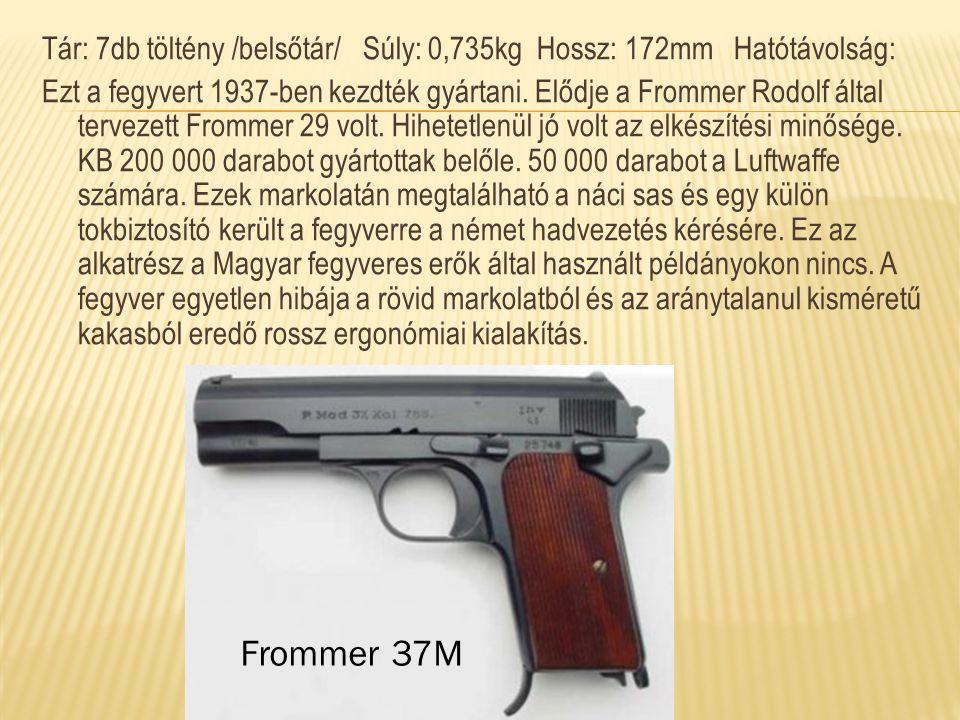 Tár: 7db töltény /belsőtár/ Súly: 0,735kg Hossz: 172mm Hatótávolság: Ezt a fegyvert 1937-ben kezdték gyártani. Elődje a Frommer Rodolf által tervezett