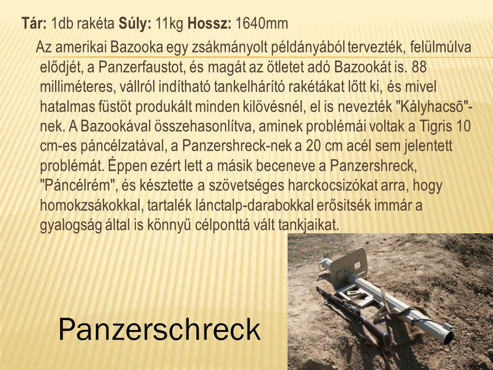 Tár: 1db rakéta Súly: 11kg Hossz: 1640mm Az amerikai Bazooka egy zsákmányolt példányából tervezték, felülmúlva elődjét, a Panzerfaustot, és magát az ö