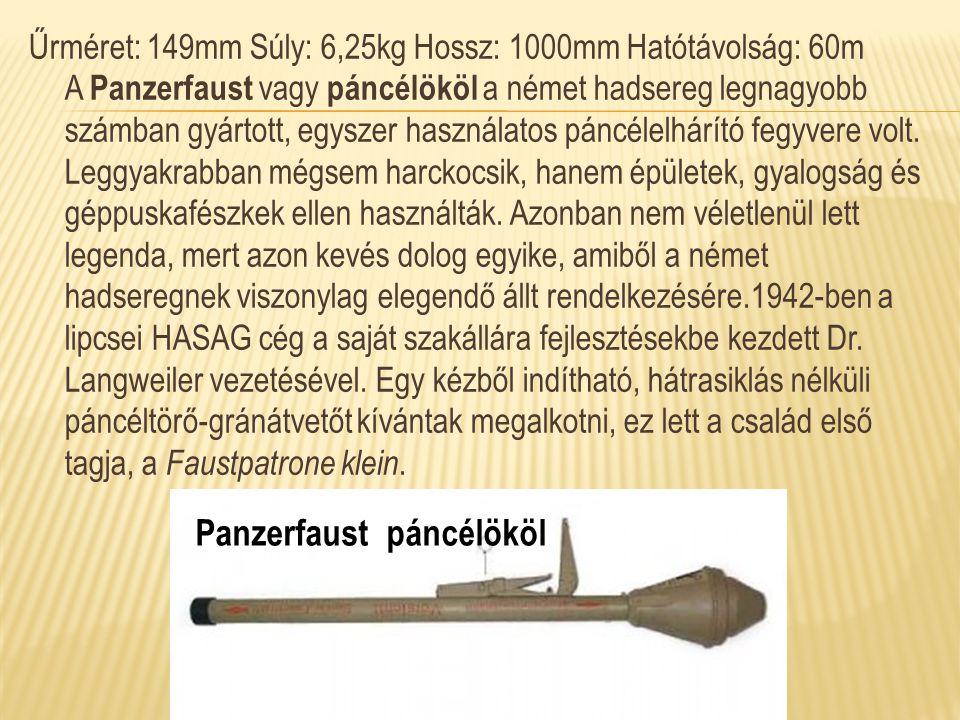 Űrméret: 149mm Súly: 6,25kg Hossz: 1000mm Hatótávolság: 60m A Panzerfaust vagy páncélököl a német hadsereg legnagyobb számban gyártott, egyszer haszná