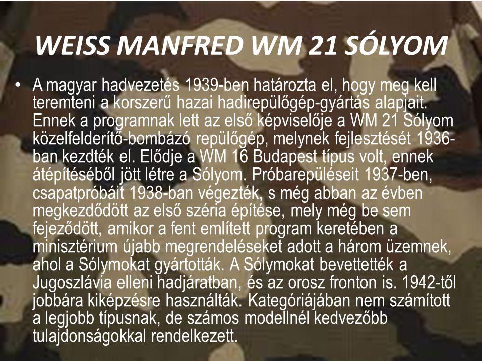 WEISS MANFRED WM 21 SÓLYOM A magyar hadvezetés 1939-ben határozta el, hogy meg kell teremteni a korszerű hazai hadirepülőgép-gyártás alapjait. Ennek a