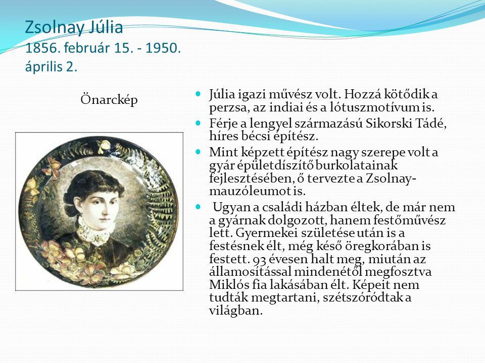 Zsolnay Júlia 1856. február 15. - 1950. április 2. Önarckép Júlia igazi művész volt. Hozzá kötődik a perzsa, az indiai és a lótuszmotívum is. Férje a