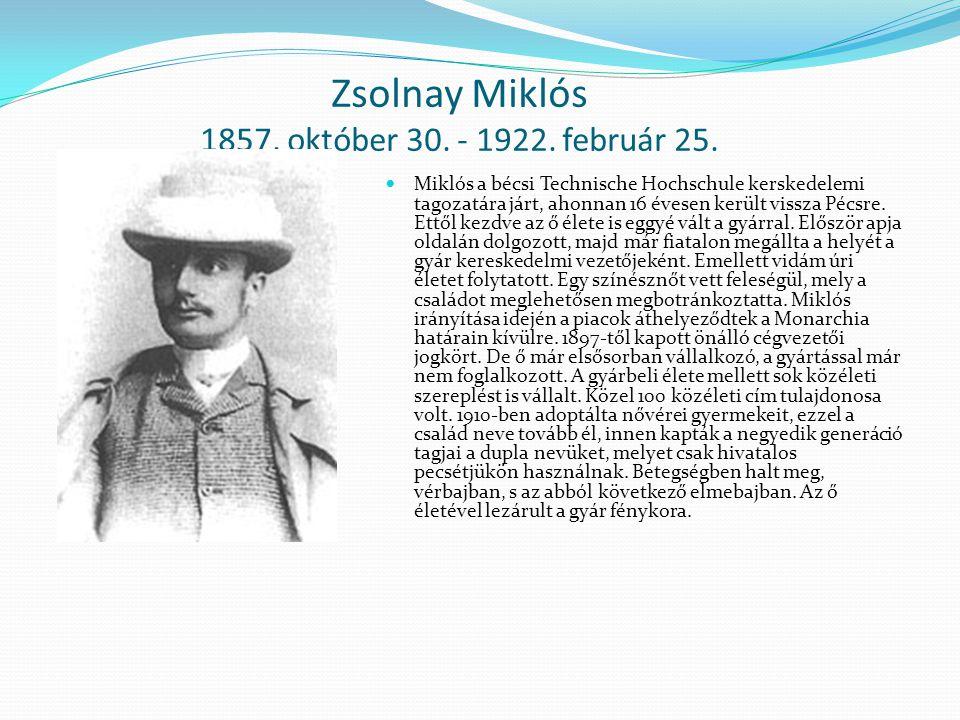Zsolnay Miklós 1857. október 30. - 1922. február 25. Miklós a bécsi Technische Hochschule kerskedelemi tagozatára járt, ahonnan 16 évesen került vissz