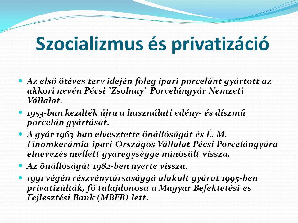 Szocializmus és privatizáció Az első ötéves terv idején főleg ipari porcelánt gyártott az akkori nevén Pécsi Zsolnay Porcelángyár Nemzeti Vállalat.